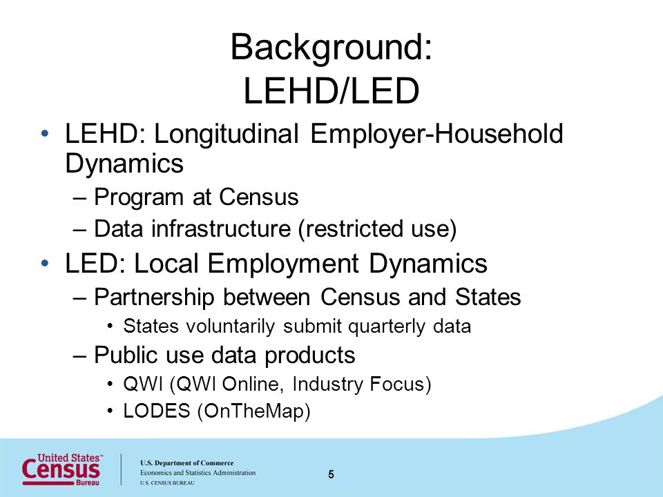 Unemployment Insurance (UI) Earnings Records Core data input file of LEHD infrastructure Collected for operation of state UI program –UI benefits are based on historical earnings Report earnings for all covered jobs –Total quarterly earnings for each job –Firm identified by State UI Account number (referred to as SEIN) –Worker identified by Protected Identification Key (PIK - Census identifier based on SSN) 6