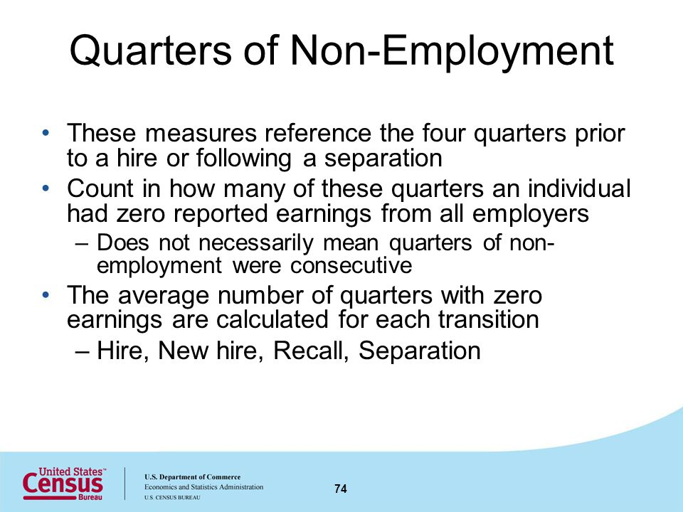 Quarters of Non-Employment These measures reference the four quarters prior to a hire or following a separation Count in how many of these quarters an individual had zero reported earnings from all employers –Does not necessarily mean quarters of non- employment were consecutive The average number of quarters with zero earnings are calculated for each transition –Hire, New hire, Recall, Separation 74