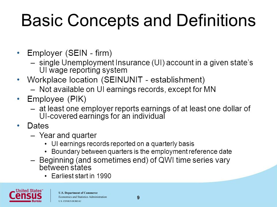 Basic Concepts and Definitions Employer (SEIN - firm) –single Unemployment Insurance (UI) account in a given states UI wage reporting system Workplace location (SEINUNIT - establishment) –Not available on UI earnings records, except for MN Employee (PIK) –at least one employer reports earnings of at least one dollar of UI-covered earnings for an individual Dates –Year and quarter UI earnings records reported on a quarterly basis Boundary between quarters is the employment reference date –Beginning (and sometimes end) of QWI time series vary between states Earliest start in 1990 9