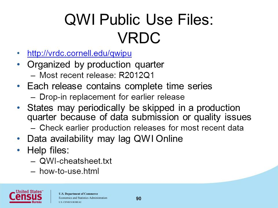 QWI Public Use Files: VRDC http://vrdc.cornell.edu/qwipu Organized by production quarter –Most recent release: R2012Q1 Each release contains complete time series –Drop-in replacement for earlier release States may periodically be skipped in a production quarter because of data submission or quality issues –Check earlier production releases for most recent data Data availability may lag QWI Online Help files: –QWI-cheatsheet.txt –how-to-use.html 90