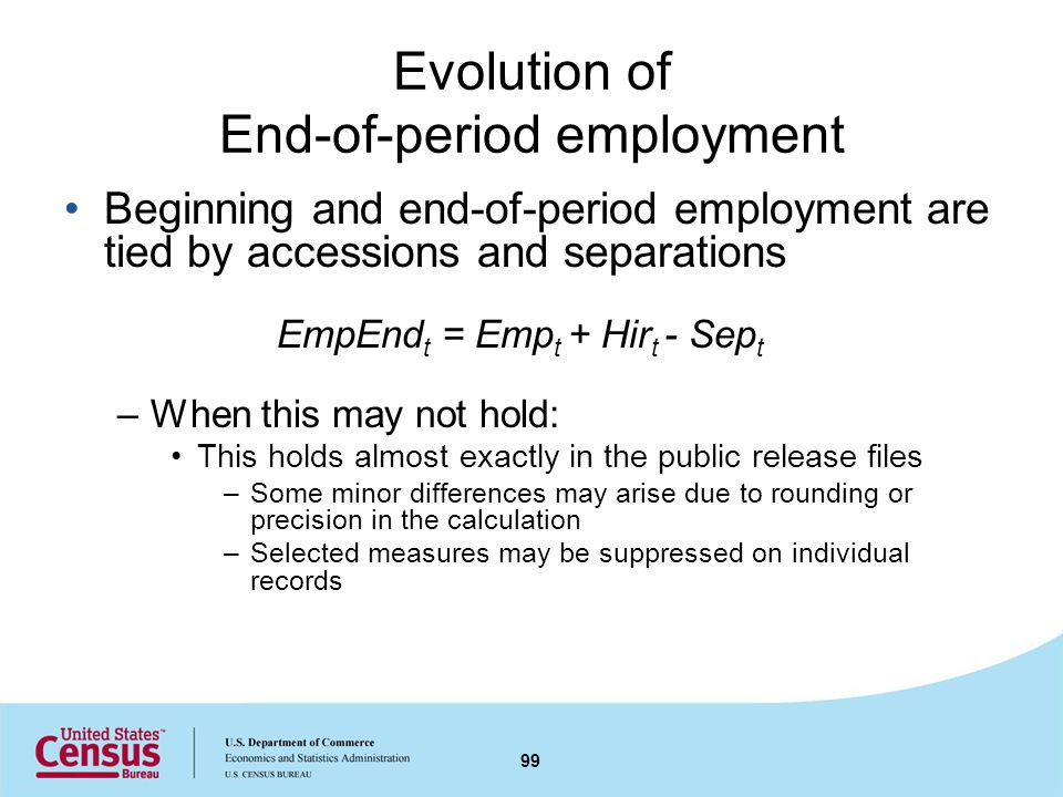 Evolution of End-of-period employment Beginning and end-of-period employment are tied by accessions and separations EmpEnd t = Emp t + Hir t - Sep t –When this may not hold: This holds almost exactly in the public release files –Some minor differences may arise due to rounding or precision in the calculation –Selected measures may be suppressed on individual records 99