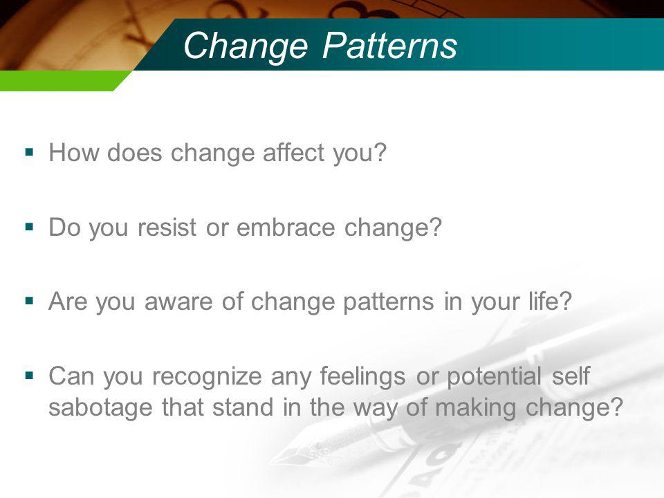 How does change affect you.Do you resist or embrace change.