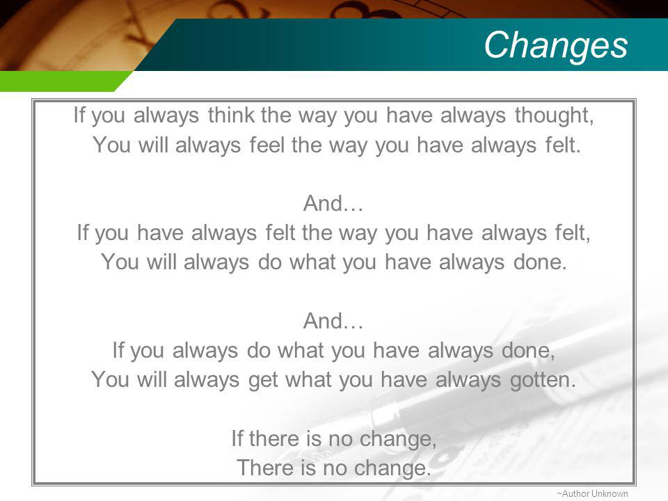 Changes If you always think the way you have always thought, You will always feel the way you have always felt.