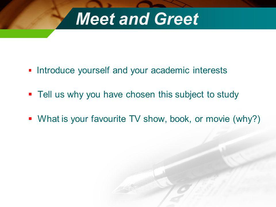 Introduce yourself and your academic interests Tell us why you have chosen this subject to study What is your favourite TV show, book, or movie (why?) Meet and Greet