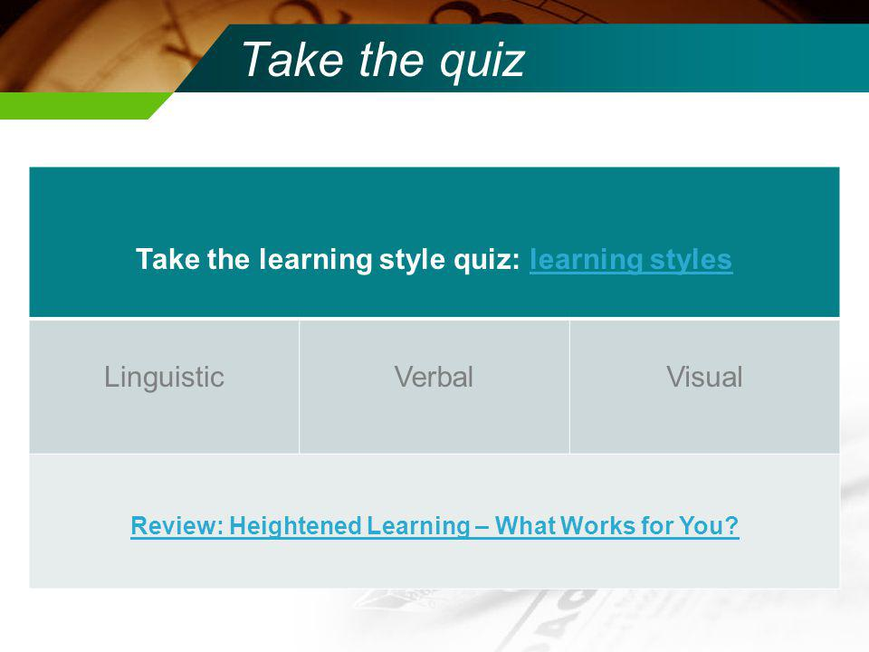 Take the learning style quiz: learning styleslearning styles LinguisticVerbalVisual Review: Heightened Learning – What Works for You.