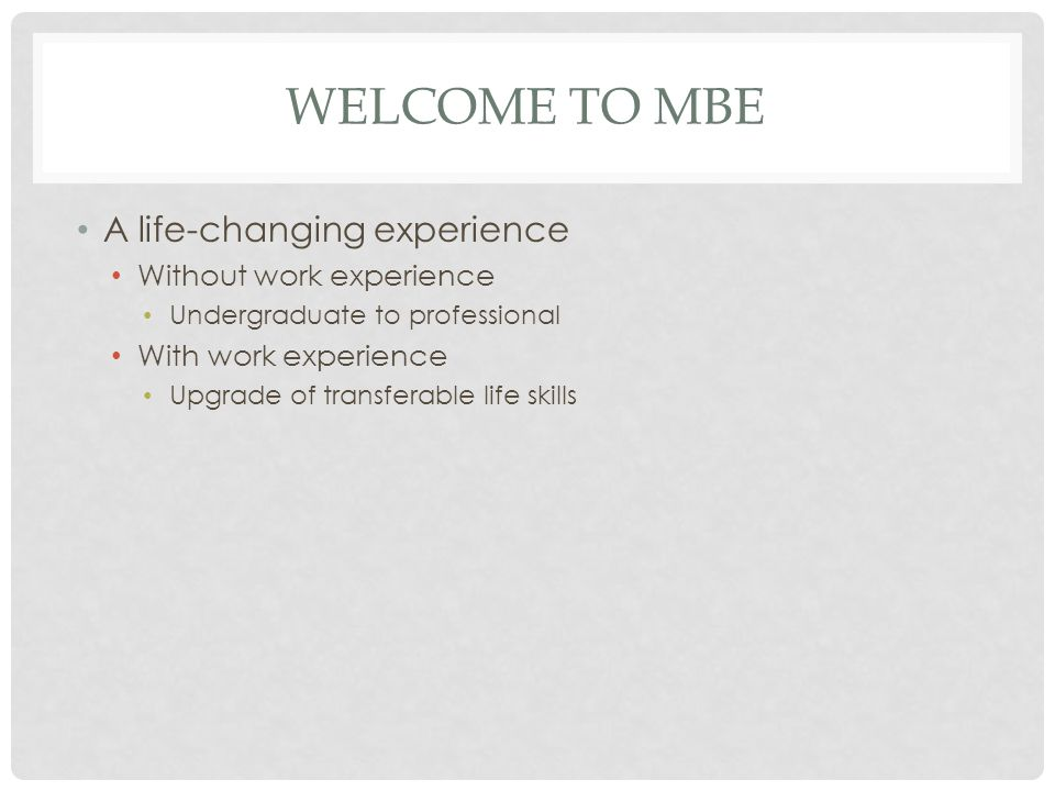 WELCOME TO MBE A life-changing experience Without work experience Undergraduate to professional With work experience Upgrade of transferable life skills