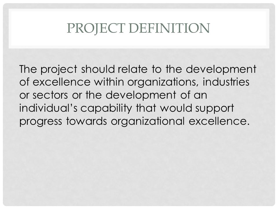 PROJECT DEFINITION The project should relate to the development of excellence within organizations, industries or sectors or the development of an individuals capability that would support progress towards organizational excellence.