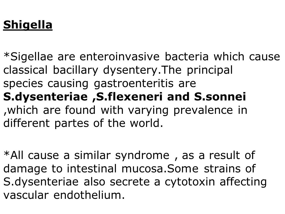 Shigella *Sigellae are enteroinvasive bacteria which cause classical bacillary dysentery.The principal species causing gastroenteritis are S.dysenteriae,S.flexeneri and S.sonnei,which are found with varying prevalence in different partes of the world.