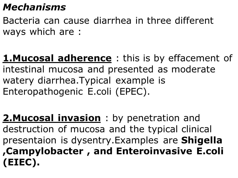 Mechanisms Bacteria can cause diarrhea in three different ways which are : 1.Mucosal adherence : this is by effacement of intestinal mucosa and presented as moderate watery diarrhea.Typical example is Enteropathogenic E.coli (EPEC).