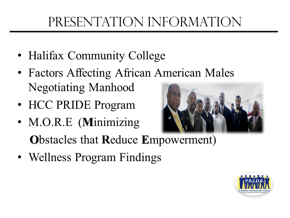 Presentation Information Halifax Community College Factors Affecting African American Males Negotiating Manhood HCC PRIDE Program M M.O.R.E (Minimizing OE Obstacles that Reduce Empowerment) Wellness Program Findings