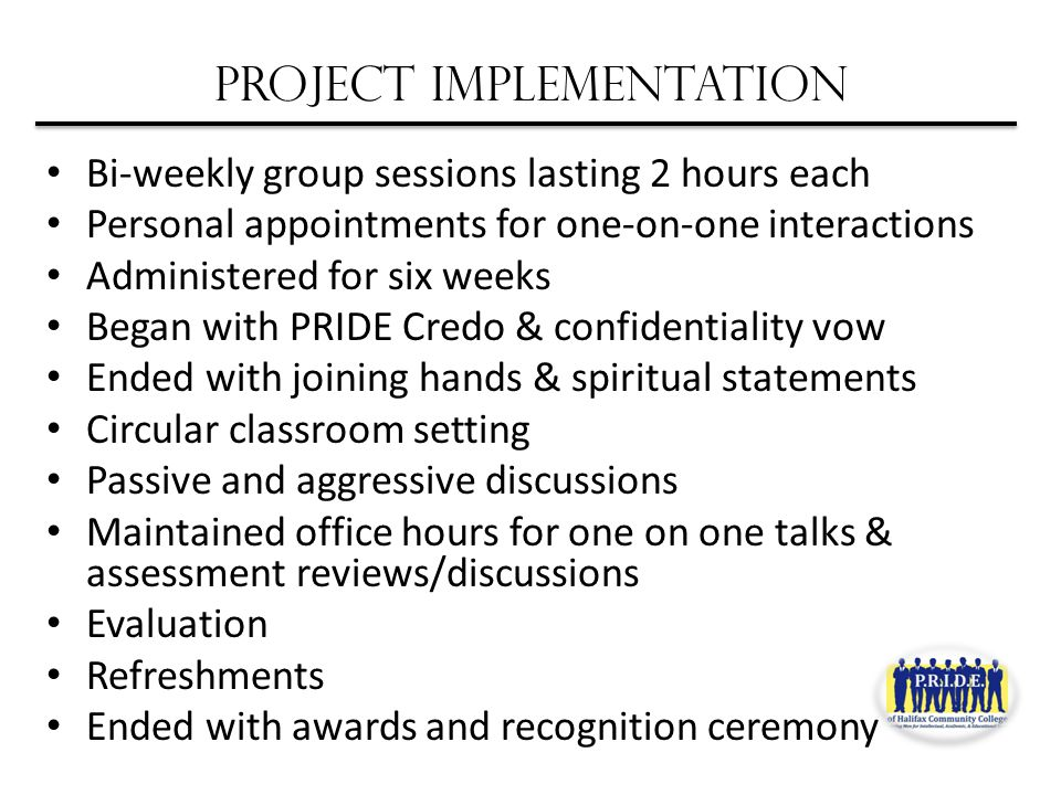 Project Implementation Bi-weekly group sessions lasting 2 hours each Personal appointments for one-on-one interactions Administered for six weeks Began with PRIDE Credo & confidentiality vow Ended with joining hands & spiritual statements Circular classroom setting Passive and aggressive discussions Maintained office hours for one on one talks & assessment reviews/discussions Evaluation Refreshments Ended with awards and recognition ceremony