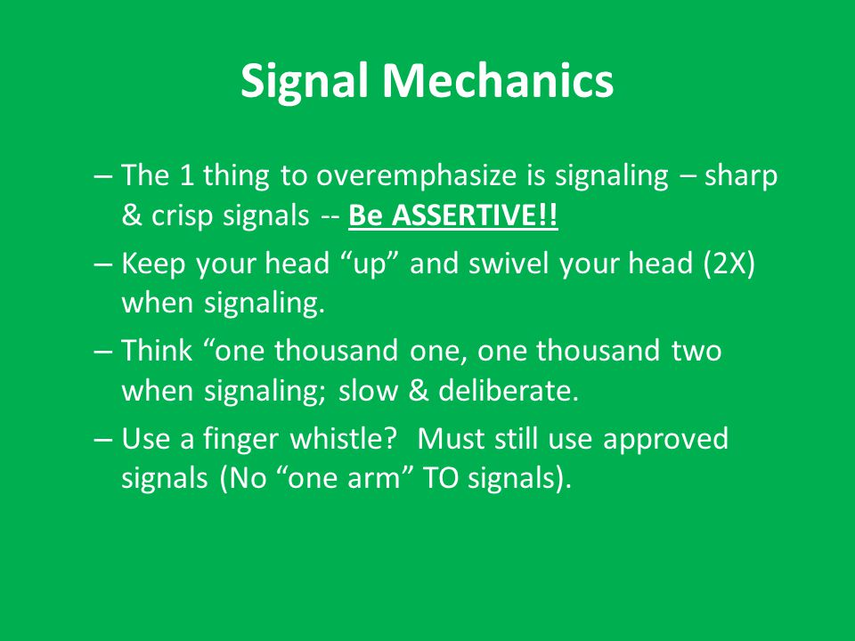 Signal Mechanics – The 1 thing to overemphasize is signaling – sharp & crisp signals -- Be ASSERTIVE!.