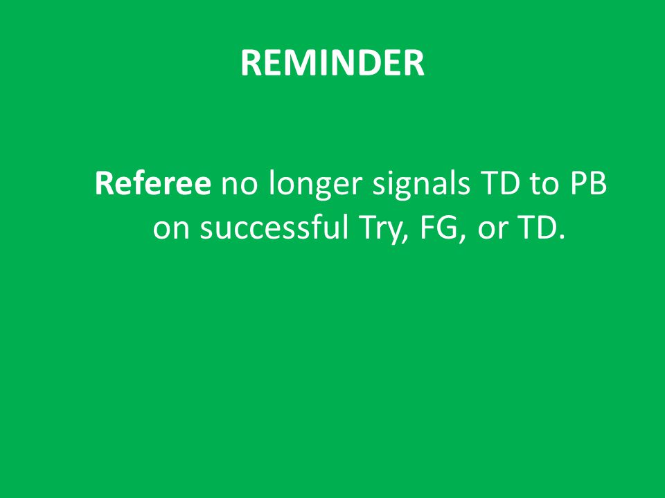 REMINDER Referee no longer signals TD to PB on successful Try, FG, or TD.