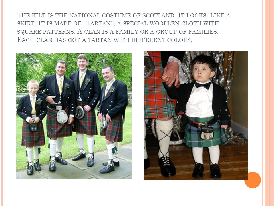 T HE KILT IS THE NATIONAL COSTUME OF SCOTLAND.I T LOOKS LIKE A SKIRT.