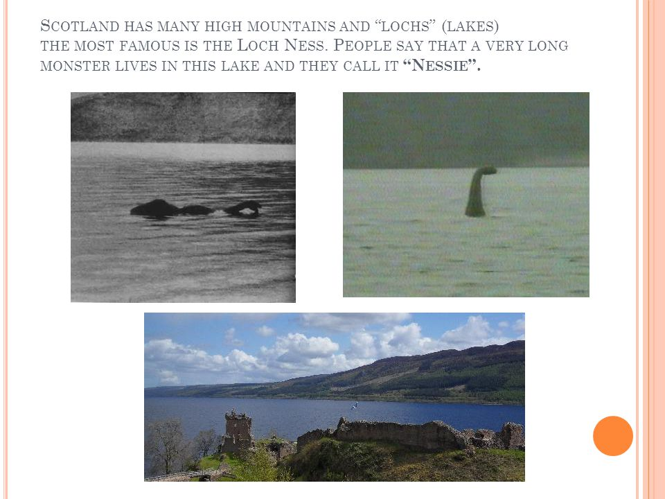 S COTLAND HAS MANY HIGH MOUNTAINS AND LOCHS ( LAKES ) THE MOST FAMOUS IS THE L OCH N ESS.