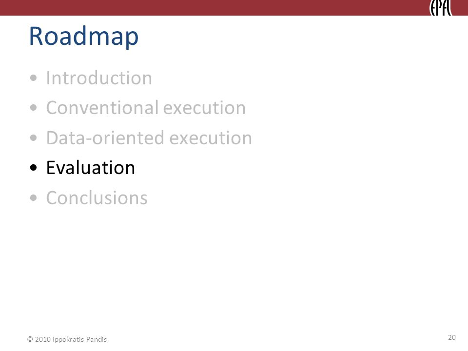 © 2010 Ippokratis Pandis 20 Roadmap Introduction Conventional execution Data-oriented execution Evaluation Conclusions