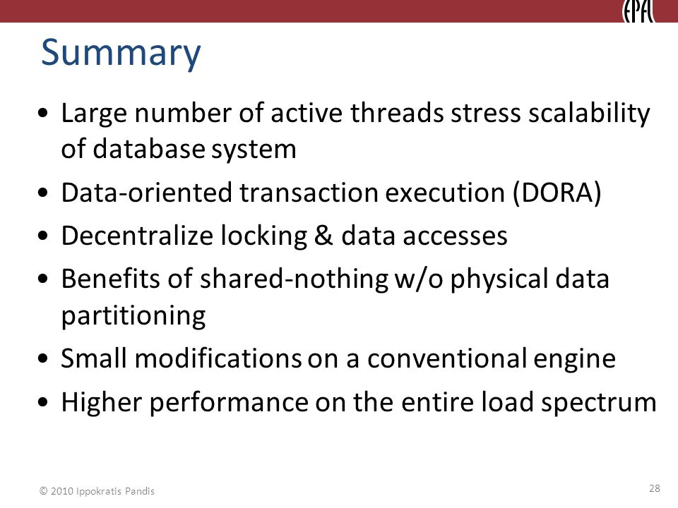 © 2010 Ippokratis Pandis Summary 28 Large number of active threads stress scalability of database system Data-oriented transaction execution (DORA) Decentralize locking & data accesses Benefits of shared-nothing w/o physical data partitioning Small modifications on a conventional engine Higher performance on the entire load spectrum