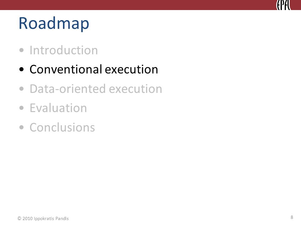 © 2010 Ippokratis Pandis 8 Roadmap Introduction Conventional execution Data-oriented execution Evaluation Conclusions