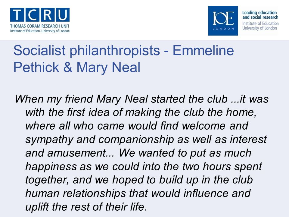 Socialist philanthropists - Emmeline Pethick & Mary Neal When my friend Mary Neal started the club...it was with the first idea of making the club the