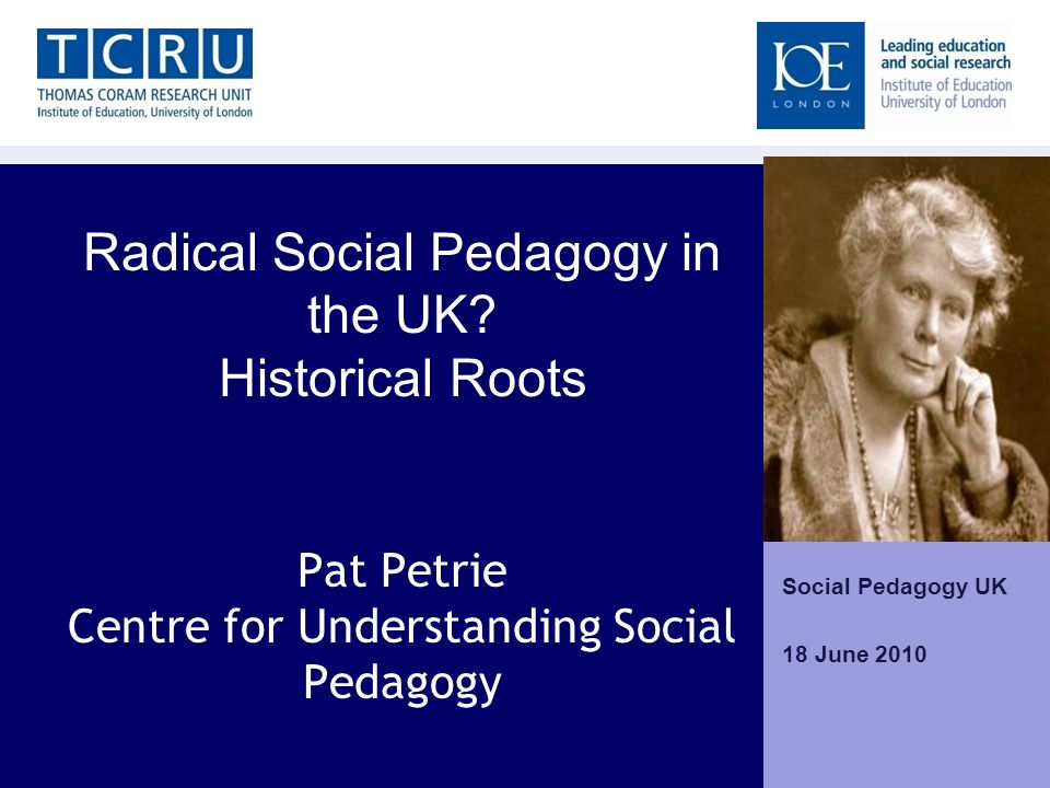 Radical Social Pedagogy in the UK? Historical Roots Pat Petrie Centre for Understanding Social Pedagogy Social Pedagogy UK 18 June 2010 Home Home | Ne