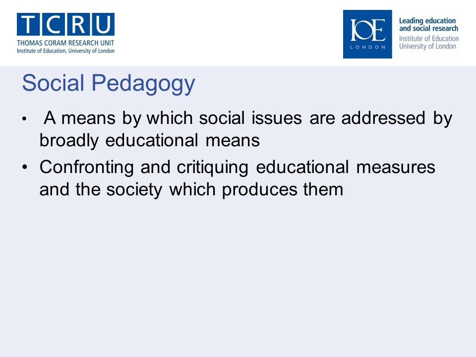 Social Pedagogy A means by which social issues are addressed by broadly educational means Confronting and critiquing educational measures and the soci