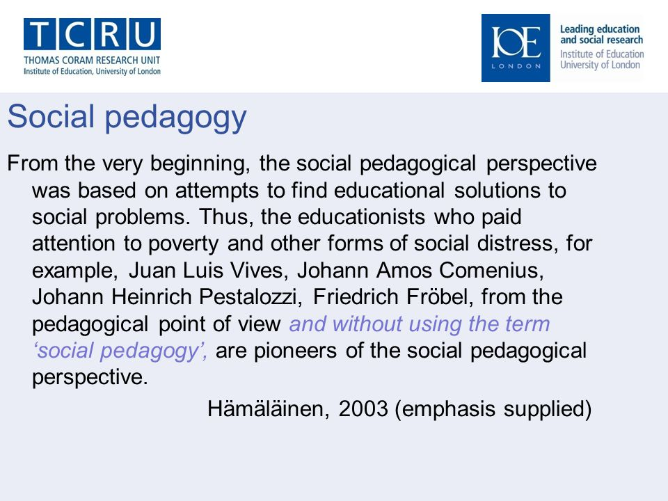 Social pedagogy From the very beginning, the social pedagogical perspective was based on attempts to find educational solutions to social problems. Th