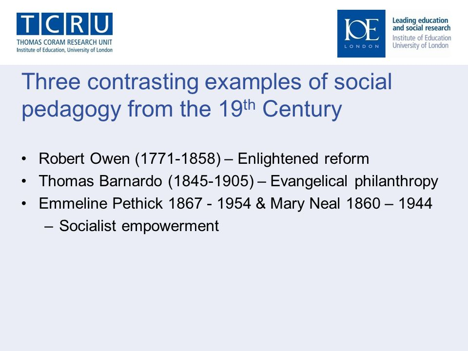 Three contrasting examples of social pedagogy from the 19 th Century Robert Owen (1771-1858) – Enlightened reform Thomas Barnardo (1845-1905) – Evange