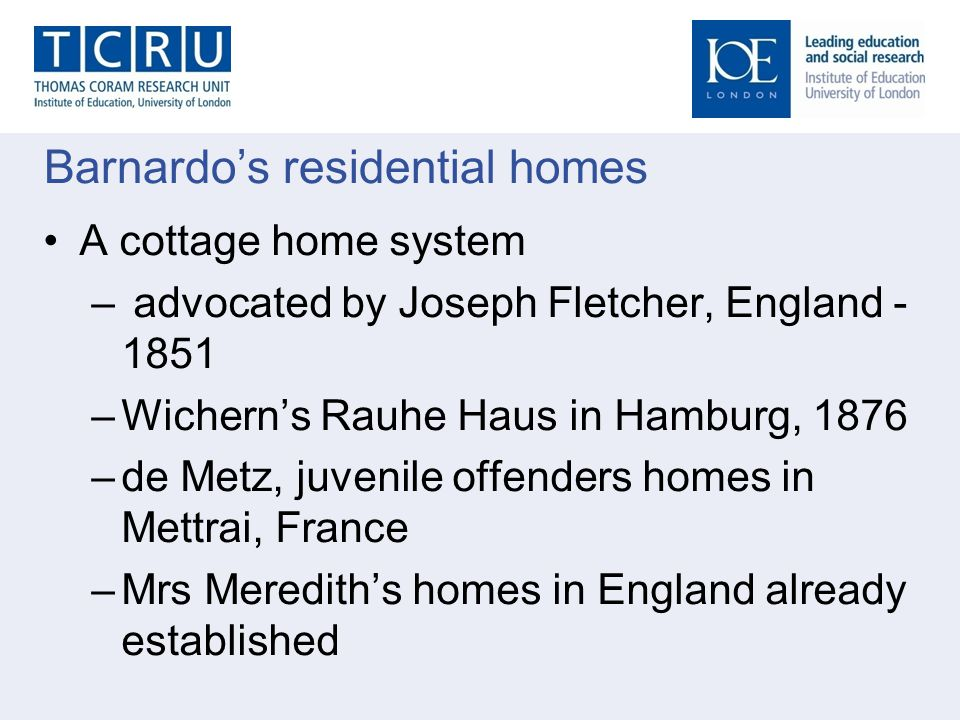 Barnardos residential homes A cottage home system – advocated by Joseph Fletcher, England - 1851 –Wicherns Rauhe Haus in Hamburg, 1876 –de Metz, juven