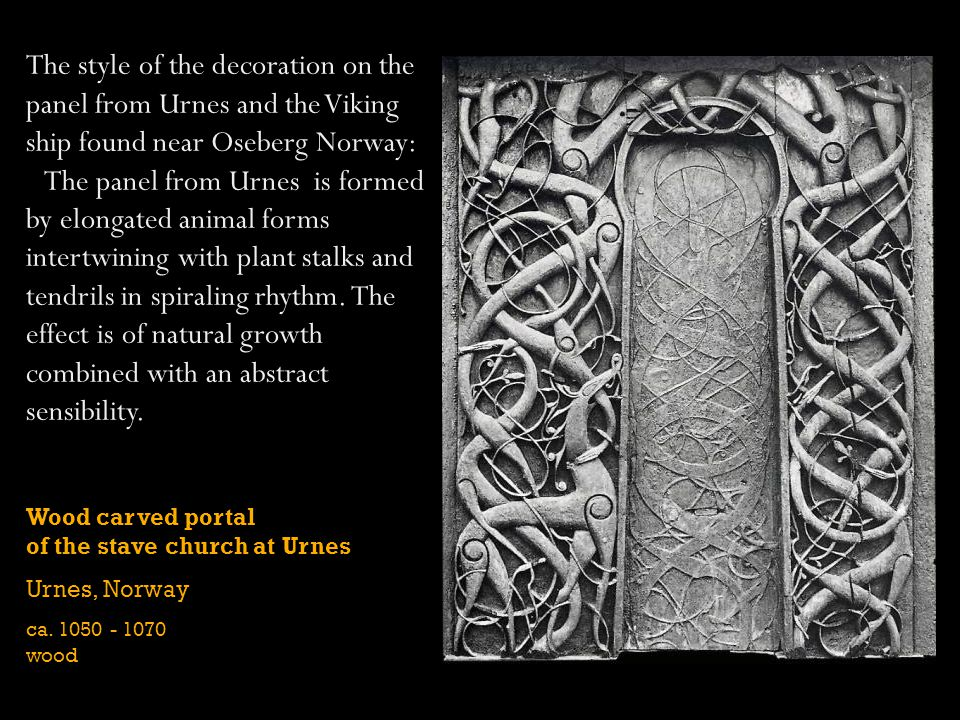 Wood carved portal of the stave church at Urnes Urnes, Norway ca. 1050 - 1070 wood The style of the decoration on the panel from Urnes and the Viking