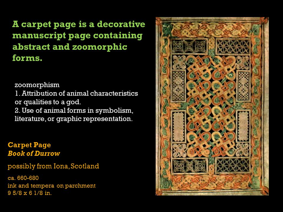 Carpet Page Book of Durrow possibly from Iona, Scotland ca. 660-680 ink and tempera on parchment 9 5/8 x 6 1/8 in. A carpet page is a decorative manus