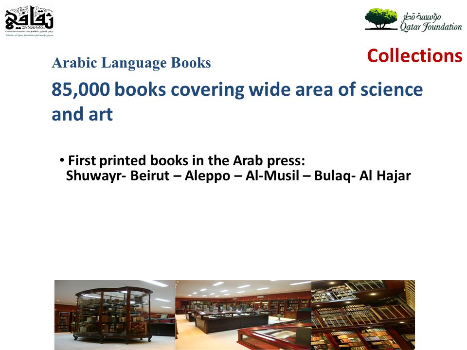 Collections Arabic Language Books 85,000 books covering wide area of science and art First printed books in the Arab press: Shuwayr- Beirut – Aleppo – Al-Musil – Bulaq- Al Hajar