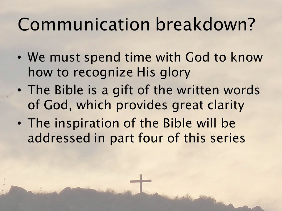 Communication breakdown? We must spend time with God to know how to recognize His glory The Bible is a gift of the written words of God, which provide