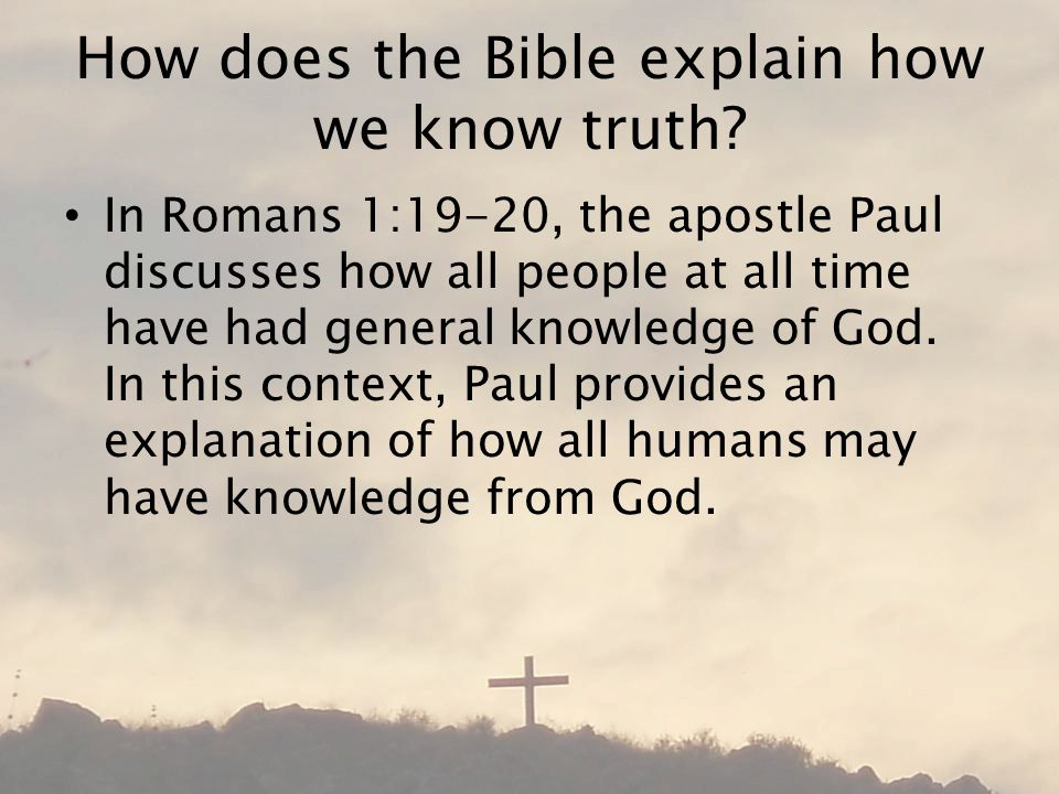 How does the Bible explain how we know truth? In Romans 1:19-20, the apostle Paul discusses how all people at all time have had general knowledge of G