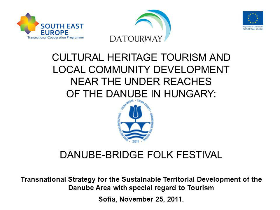 CULTURAL HERITAGE TOURISM AND LOCAL COMMUNITY DEVELOPMENT NEAR THE UNDER REACHES OF THE DANUBE IN HUNGARY: DANUBE-BRIDGE FOLK FESTIVAL Transnational Strategy for the Sustainable Territorial Development of the Danube Area with special regard to Tourism Sofia, November 25, 2011.