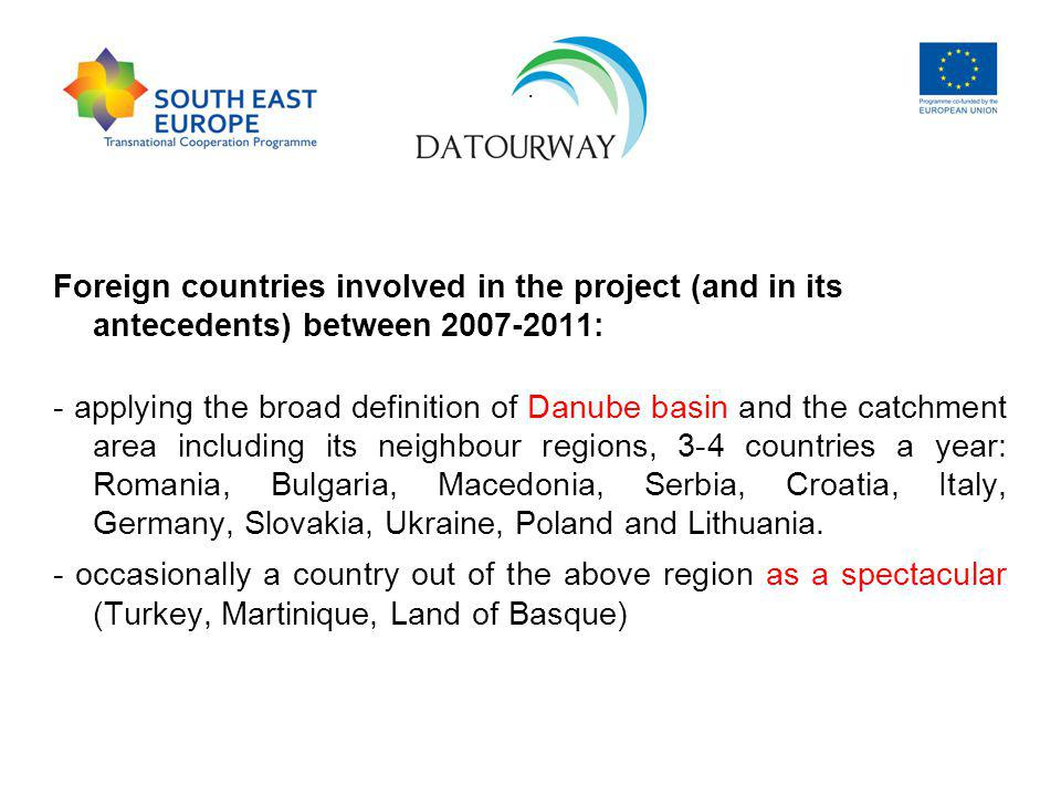 Foreign countries involved in the project (and in its antecedents) between 2007-2011: - applying the broad definition of Danube basin and the catchment area including its neighbour regions, 3-4 countries a year: Romania, Bulgaria, Macedonia, Serbia, Croatia, Italy, Germany, Slovakia, Ukraine, Poland and Lithuania.