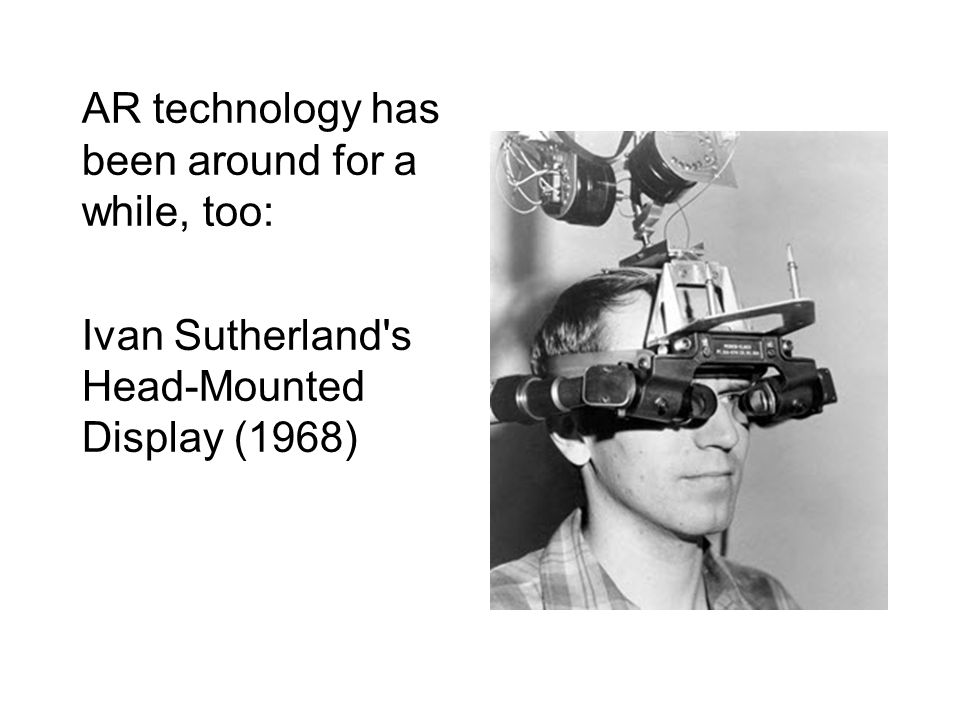 AR technology has been around for a while, too: Ivan Sutherland s Head-Mounted Display (1968)