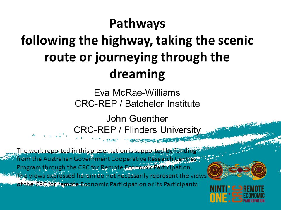 Pathways following the highway, taking the scenic route or journeying through the dreaming Eva McRae-Williams CRC-REP / Batchelor Institute John Guenther CRC-REP / Flinders University The work reported in this presentation is supported by funding from the Australian Government Cooperative Research Centres Program through the CRC for Remote Economic Participation.