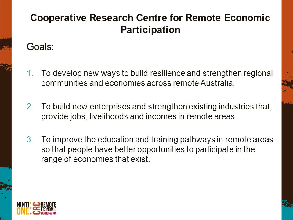 Cooperative Research Centre for Remote Economic Participation Goals: 1.To develop new ways to build resilience and strengthen regional communities and economies across remote Australia.