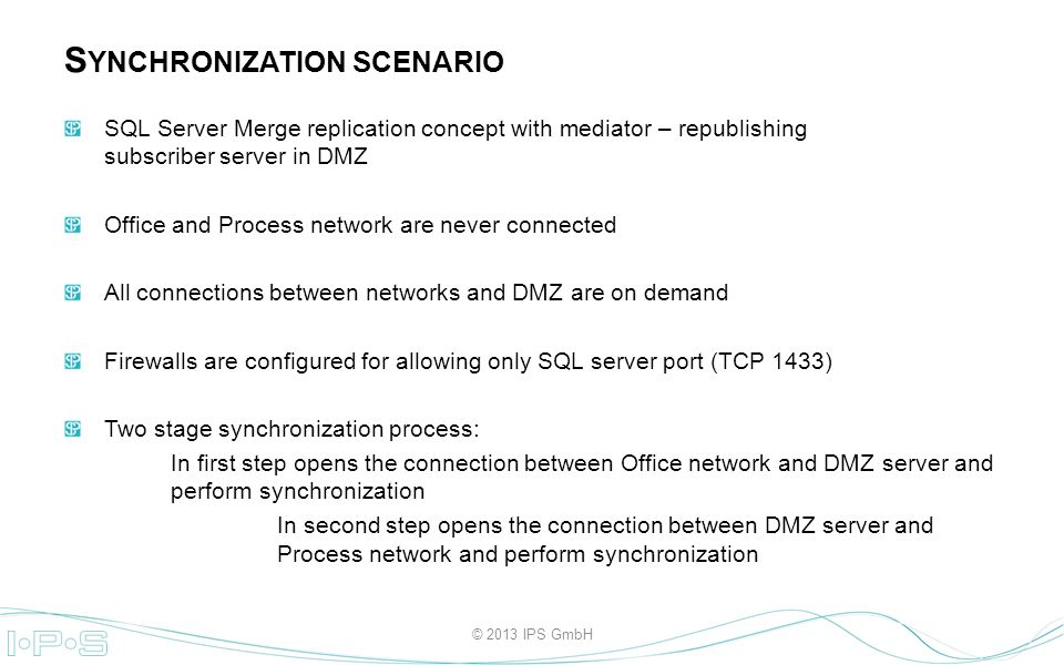 SQL Server Merge replication concept with mediator – republishing subscriber server in DMZ Office and Process network are never connected All connections between networks and DMZ are on demand Firewalls are configured for allowing only SQL server port (TCP 1433) Two stage synchronization process: In first step opens the connection between Office network and DMZ server and perform synchronization In second step opens the connection between DMZ server and Process network and perform synchronization S YNCHRONIZATION SCENARIO © 2013 IPS GmbH