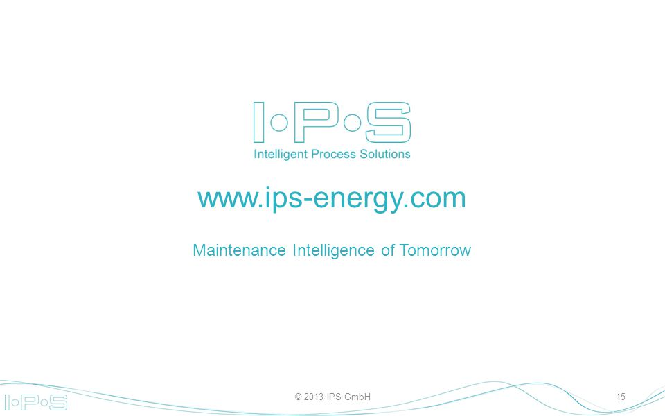 www.ips-energy.com Maintenance Intelligence of Tomorrow © 2013 IPS GmbH15