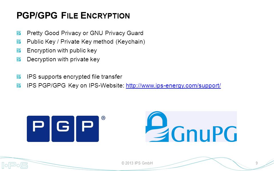 Pretty Good Privacy or GNU Privacy Guard Public Key / Private Key method (Keychain) Encryption with public key Decryption with private key IPS supports encrypted file transfer IPS PGP/GPG Key on IPS-Website:   PGP/GPG F ILE E NCRYPTION 9© 2013 IPS GmbH
