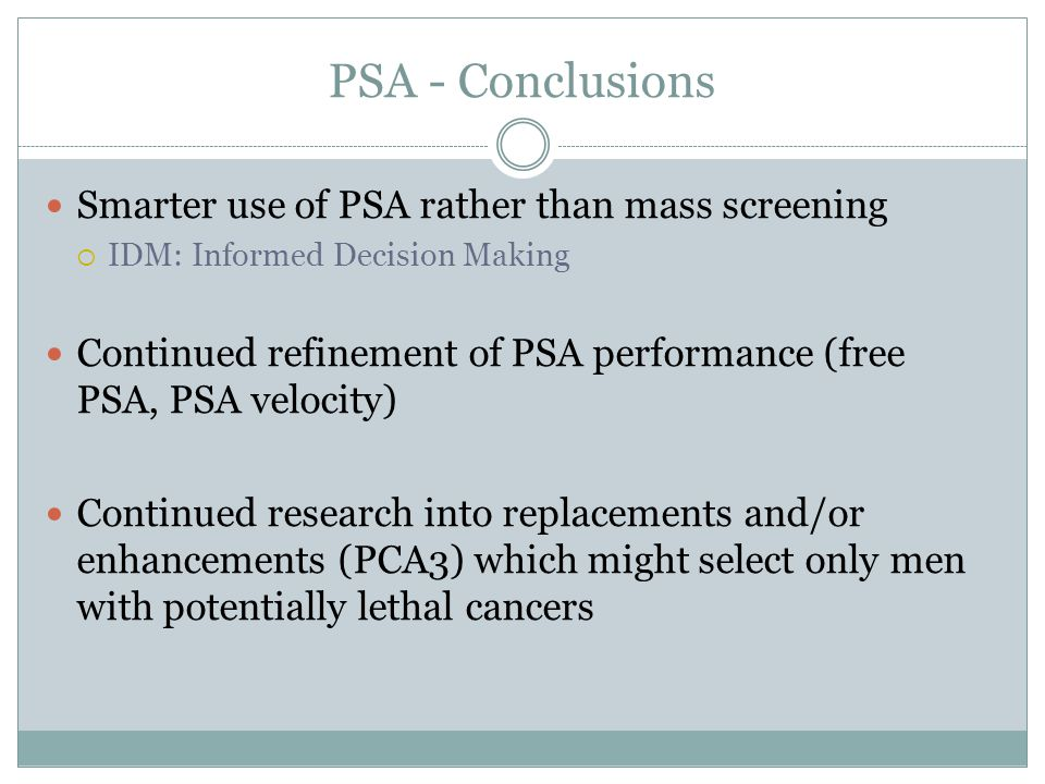 PSA - Conclusions Smarter use of PSA rather than mass screening IDM: Informed Decision Making Continued refinement of PSA performance (free PSA, PSA v