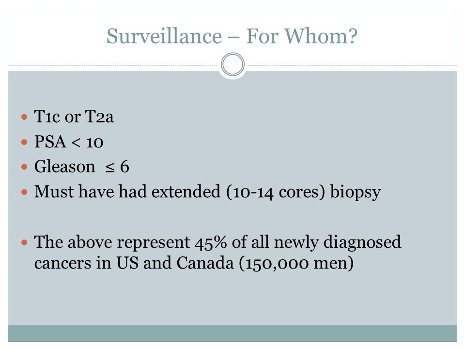 Surveillance – For Whom? T1c or T2a PSA < 10 Gleason 6 Must have had extended (10-14 cores) biopsy The above represent 45% of all newly diagnosed canc