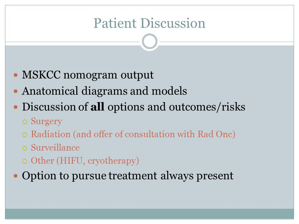 Patient Discussion MSKCC nomogram output Anatomical diagrams and models Discussion of all options and outcomes/risks Surgery Radiation (and offer of c
