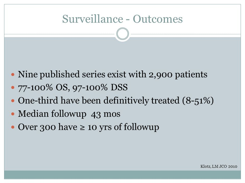 Surveillance - Outcomes Nine published series exist with 2,900 patients 77-100% OS, 97-100% DSS One-third have been definitively treated (8-51%) Media