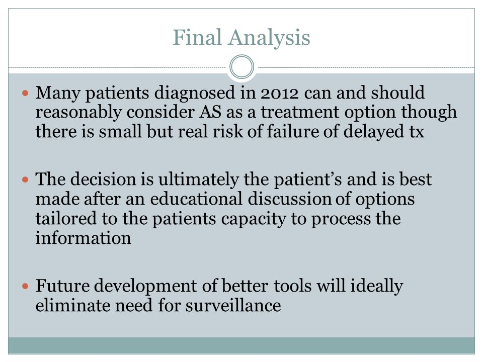 Final Analysis Many patients diagnosed in 2012 can and should reasonably consider AS as a treatment option though there is small but real risk of fail