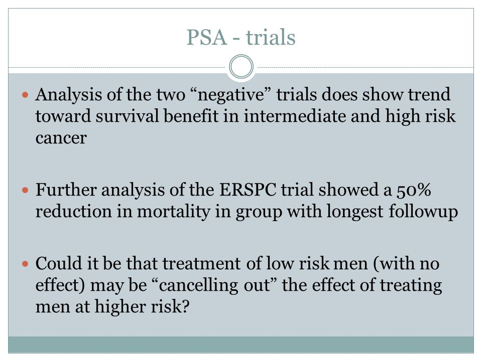 PSA - trials Analysis of the two negative trials does show trend toward survival benefit in intermediate and high risk cancer Further analysis of the