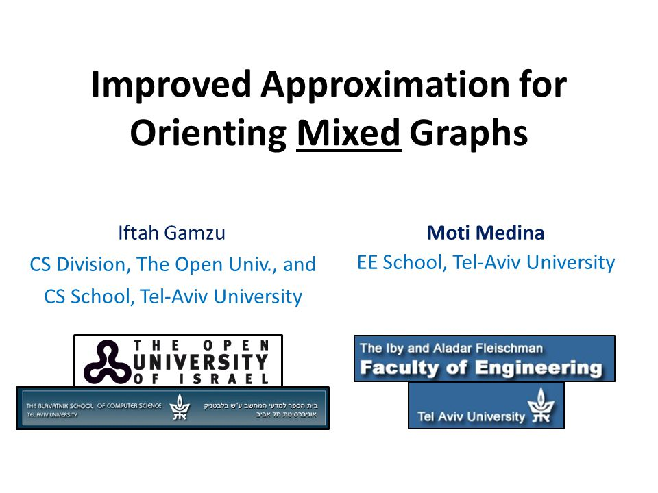 Improved Approximation for Orienting Mixed Graphs Iftah Gamzu CS Division, The Open Univ., and CS School, Tel-Aviv University Moti Medina EE School, Tel-Aviv University