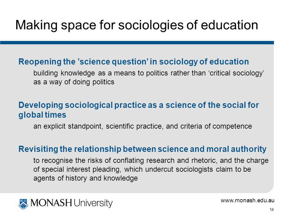 www.monash.edu.au 14 Making space for sociologies of education Reopening the science question in sociology of education building knowledge as a means to politics rather than critical sociology as a way of doing politics Developing sociological practice as a science of the social for global times an explicit standpoint, scientific practice, and criteria of competence Revisiting the relationship between science and moral authority to recognise the risks of conflating research and rhetoric, and the charge of special interest pleading, which undercut sociologists claim to be agents of history and knowledge