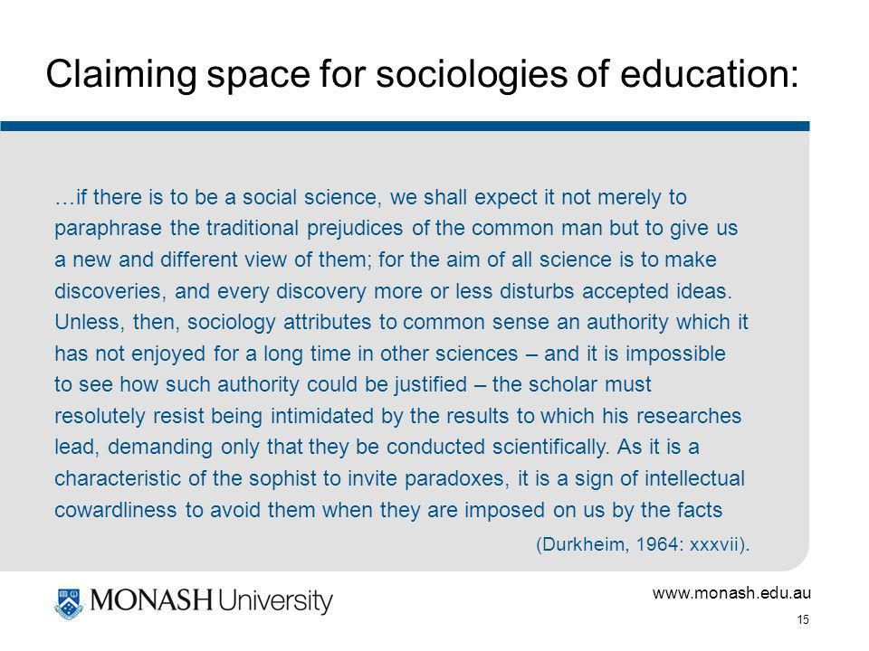 www.monash.edu.au 15 Claiming space for sociologies of education: …if there is to be a social science, we shall expect it not merely to paraphrase the traditional prejudices of the common man but to give us a new and different view of them; for the aim of all science is to make discoveries, and every discovery more or less disturbs accepted ideas.